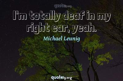Photo Quote of I'm totally deaf in my right ear, yeah.