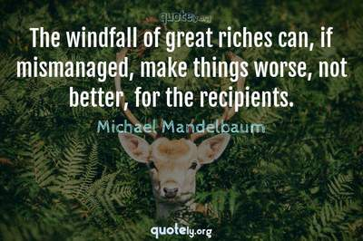 Photo Quote of The windfall of great riches can, if mismanaged, make things worse, not better, for the recipients.