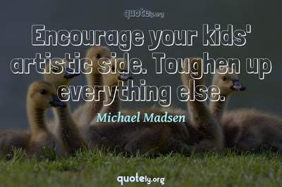Photo Quote of Encourage your kids' artistic side. Toughen up everything else.