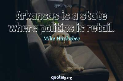 Photo Quote of Arkansas is a state where politics is retail.