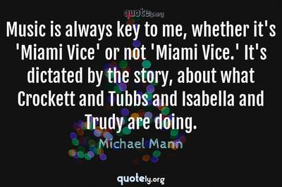 Photo Quote of Music is always key to me, whether it's 'Miami Vice' or not 'Miami Vice.' It's dictated by the story, about what Crockett and Tubbs and Isabella and Trudy are doing.