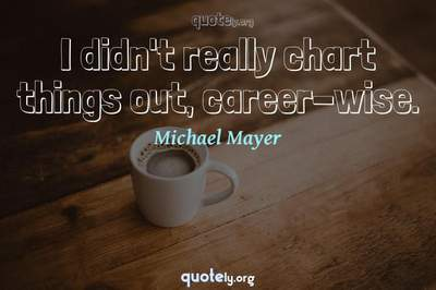 Photo Quote of I didn't really chart things out, career-wise.