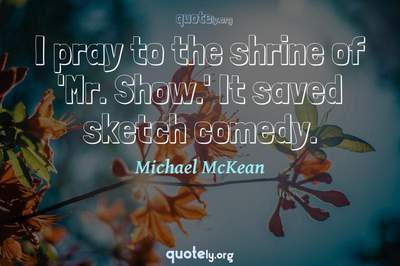Photo Quote of I pray to the shrine of 'Mr. Show.' It saved sketch comedy.