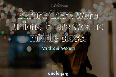 Photo Quote of Before there were unions, there was no middle class.