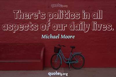 Photo Quote of There's politics in all aspects of our daily lives.