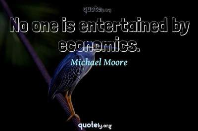 Photo Quote of No one is entertained by economics.