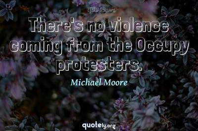 Photo Quote of There's no violence coming from the Occupy protesters.