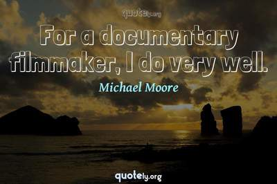 Photo Quote of For a documentary filmmaker, I do very well.