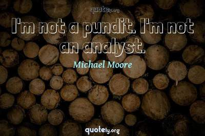 Photo Quote of I'm not a pundit. I'm not an analyst.
