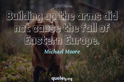 Photo Quote of Building up the arms did not cause the fall of Eastern Europe.