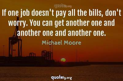 Photo Quote of If one job doesn't pay all the bills, don't worry. You can get another one and another one and another one.