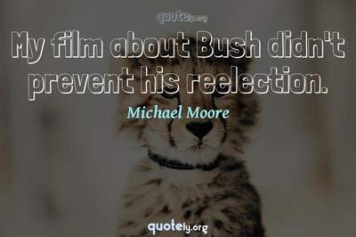 Photo Quote of My film about Bush didn't prevent his reelection.