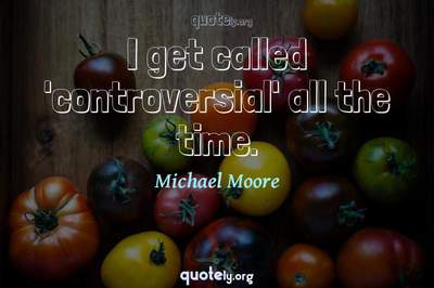 Photo Quote of I get called 'controversial' all the time.