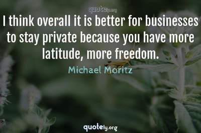 Photo Quote of I think overall it is better for businesses to stay private because you have more latitude, more freedom.