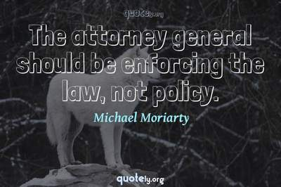 Photo Quote of The attorney general should be enforcing the law, not policy.