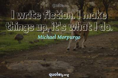 Photo Quote of I write fiction. I make things up, it's what I do.