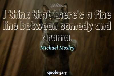 Photo Quote of I think that there's a fine line between comedy and drama.