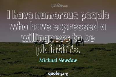 Photo Quote of I have numerous people who have expressed a willingness to be plaintiffs.