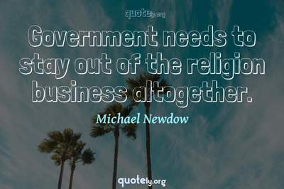 Photo Quote of Government needs to stay out of the religion business altogether.