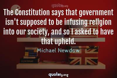 Photo Quote of The Constitution says that government isn't supposed to be infusing religion into our society, and so I asked to have that upheld.