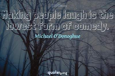 Photo Quote of Making people laugh is the lowest form of comedy.