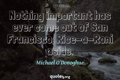 Photo Quote of Nothing important has ever come out of San Francisco, Rice-a-Roni aside.