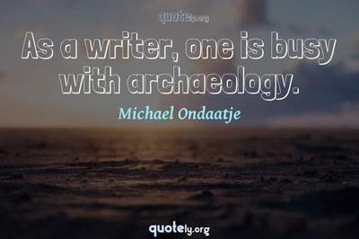 Photo Quote of As a writer, one is busy with archaeology.