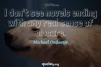 Photo Quote of I don't see novels ending with any real sense of closure.