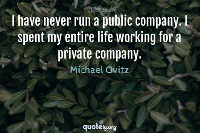 Photo Quote of I have never run a public company. I spent my entire life working for a private company.