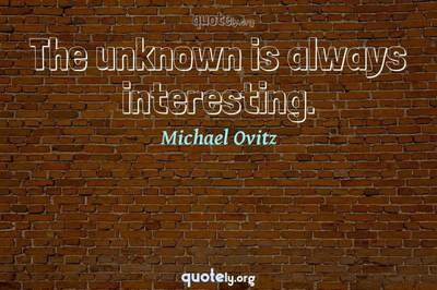 Photo Quote of The unknown is always interesting.