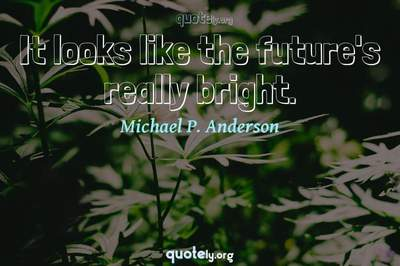 Photo Quote of It looks like the future's really bright.