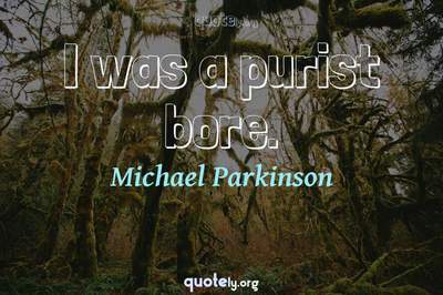 Photo Quote of I was a purist bore.