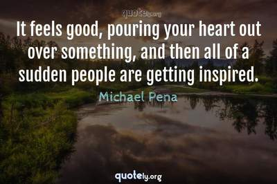 Photo Quote of It feels good, pouring your heart out over something, and then all of a sudden people are getting inspired.