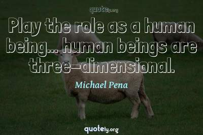 Photo Quote of Play the role as a human being... human beings are three-dimensional.
