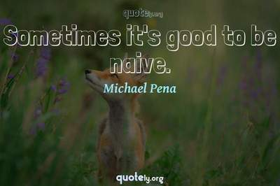 Photo Quote of Sometimes it's good to be naive.