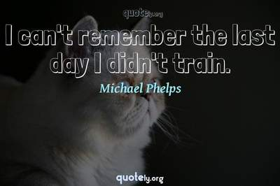 Photo Quote of I can't remember the last day I didn't train.
