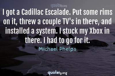 Photo Quote of I got a Cadillac Escalade. Put some rims on it, threw a couple TV's in there, and installed a system. I stuck my Xbox in there. I had to go for it.