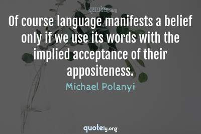 Photo Quote of Of course language manifests a belief only if we use its words with the implied acceptance of their appositeness.