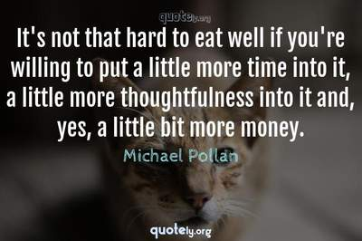 Photo Quote of It's not that hard to eat well if you're willing to put a little more time into it, a little more thoughtfulness into it and, yes, a little bit more money.