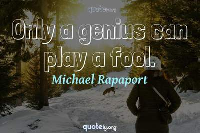 Photo Quote of Only a genius can play a fool.