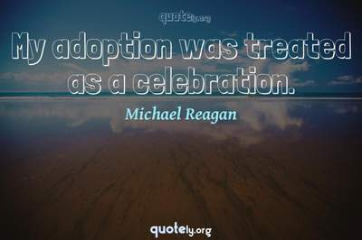 Photo Quote of My adoption was treated as a celebration.