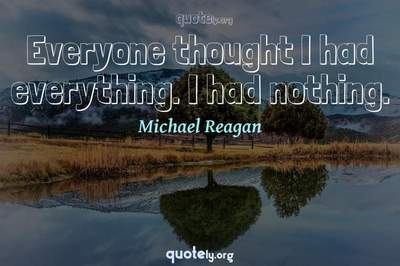 Photo Quote of Everyone thought I had everything. I had nothing.