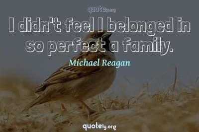 Photo Quote of I didn't feel I belonged in so perfect a family.