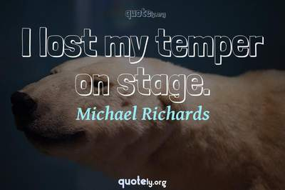 Photo Quote of I lost my temper on stage.