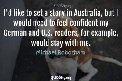 Photo Quote of I'd like to set a story in Australia, but I would need to feel confident my German and U.S. readers, for example, would stay with me.