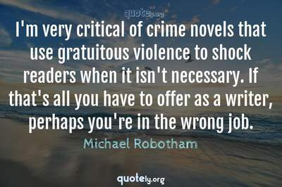 Photo Quote of I'm very critical of crime novels that use gratuitous violence to shock readers when it isn't necessary. If that's all you have to offer as a writer, perhaps you're in the wrong job.