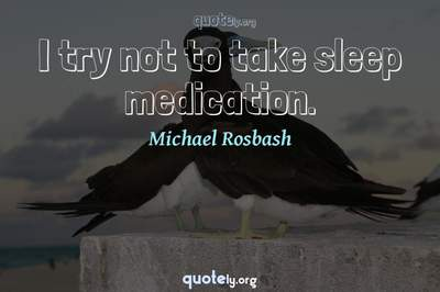 Photo Quote of I try not to take sleep medication.