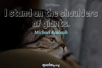 Photo Quote of I stand on the shoulders of giants.
