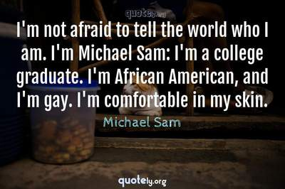 Photo Quote of I'm not afraid to tell the world who I am. I'm Michael Sam: I'm a college graduate. I'm African American, and I'm gay. I'm comfortable in my skin.