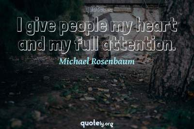 Photo Quote of I give people my heart and my full attention.
